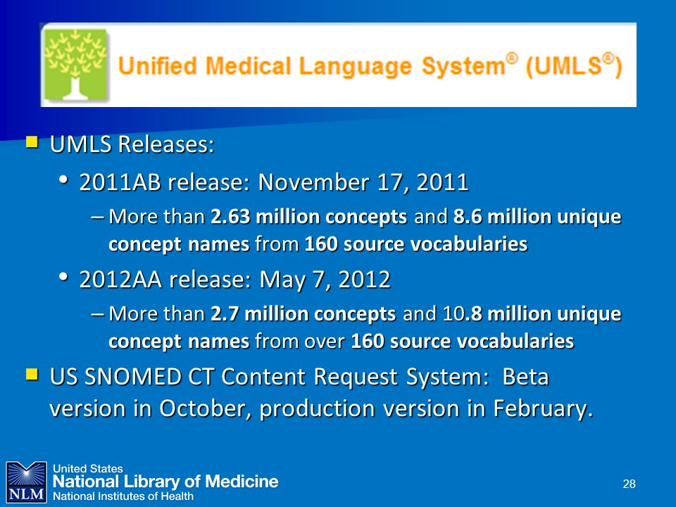 Unified Medical Language System (UMLS)  UMLS Releases: 2011AB release: November 17, 2011 2011AB release: November 17, 2011 – More than 2.63 million concepts and 8.6 million unique concept names from 160 source vocabularies 2012AA release: May 7, 2012 2012AA release: May 7, 2012 – More than 2.7 million concepts and 10.8 million unique concept names from over 160 source vocabularies  US SNOMED CT Content Request System: Beta version in October, production version in February.