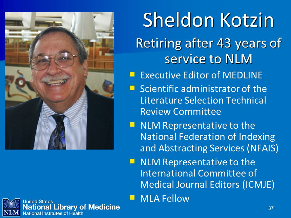 37 Sheldon Kotzin Retiring after 43 years of service to NLM   Executive Editor of MEDLINE   Scientific administrator of the Literature Selection T