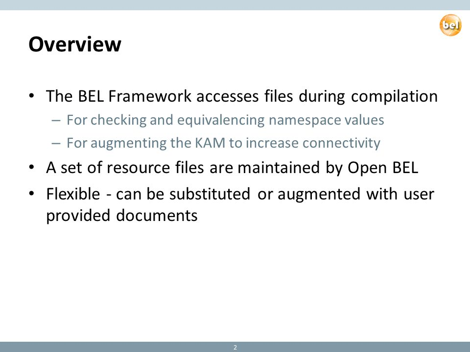 Overview The BEL Framework accesses files during compilation – For checking and equivalencing namespace values – For augmenting the KAM to increase connectivity A set of resource files are maintained by Open BEL Flexible - can be substituted or augmented with user provided documents 2