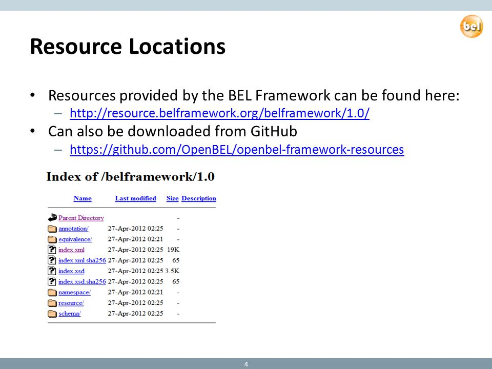 Resource Locations Resources provided by the BEL Framework can be found here: – http://resource.belframework.org/belframework/1.0/ http://resource.belframework.org/belframework/1.0/ Can also be downloaded from GitHub – https://github.com/OpenBEL/openbel-framework-resources https://github.com/OpenBEL/openbel-framework-resources 4
