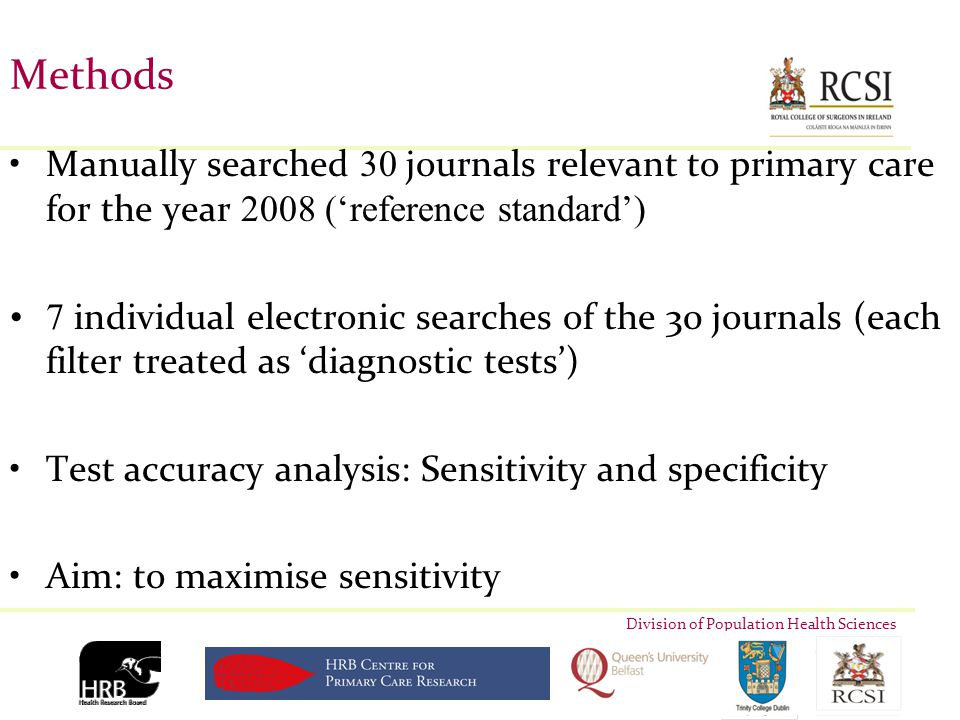 Division of Population Health Sciences Methods Manually searched 30 journals relevant to primary care for the year 2008 ('reference standard') 7 individual electronic searches of the 30 journals (each filter treated as 'diagnostic tests') Test accuracy analysis: Sensitivity and specificity Aim: to maximise sensitivity