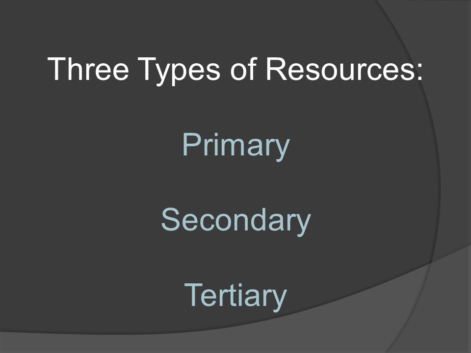Three Types of Resources: Primary Secondary Tertiary
