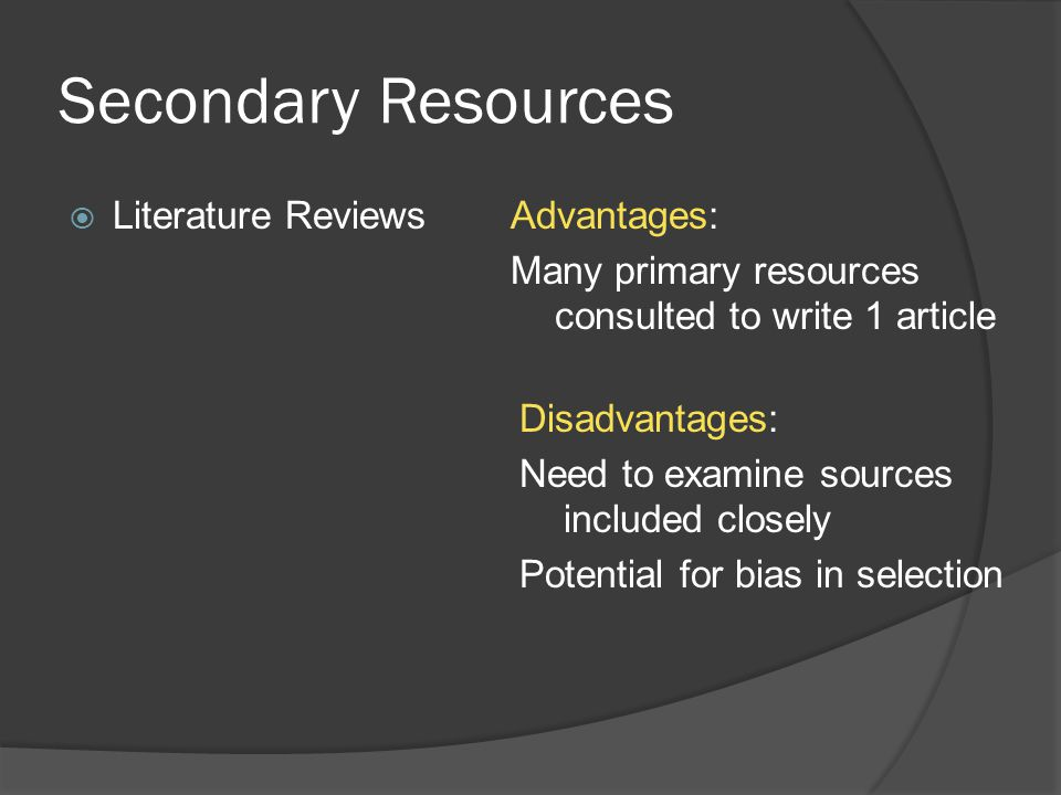 Secondary Resources  Literature ReviewsAdvantages: Many primary resources consulted to write 1 article Disadvantages: Need to examine sources included closely Potential for bias in selection