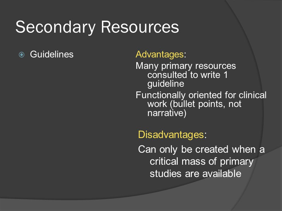 Secondary Resources  GuidelinesAdvantages: Many primary resources consulted to write 1 guideline Functionally oriented for clinical work (bullet points, not narrative) Disadvantages: Can only be created when a critical mass of primary studies are available