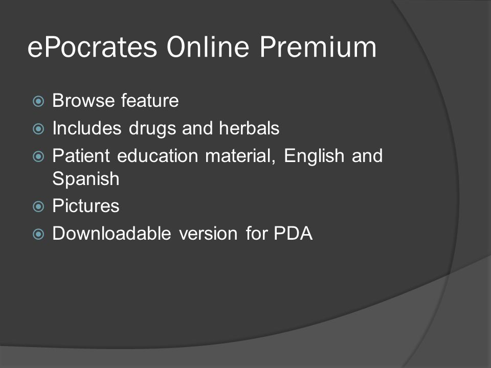 ePocrates Online Premium  Browse feature  Includes drugs and herbals  Patient education material, English and Spanish  Pictures  Downloadable version for PDA