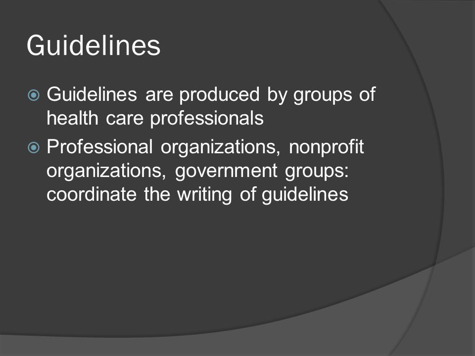 Guidelines  Guidelines are produced by groups of health care professionals  Professional organizations, nonprofit organizations, government groups: coordinate the writing of guidelines