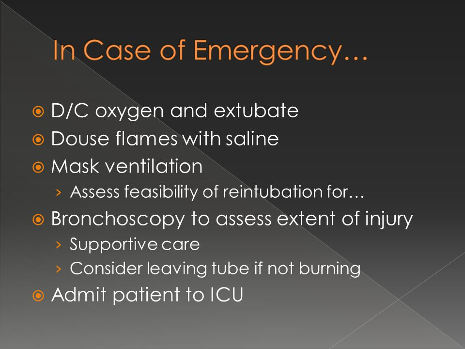  D/C oxygen and extubate  Douse flames with saline  Mask ventilation › Assess feasibility of reintubation for…  Bronchoscopy to assess extent of injury › Supportive care › Consider leaving tube if not burning  Admit patient to ICU