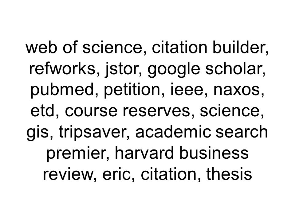 web of science, citation builder, refworks, jstor, google scholar, pubmed, petition, ieee, naxos, etd, course reserves, science, gis, tripsaver, academic search premier, harvard business review, eric, citation, thesis