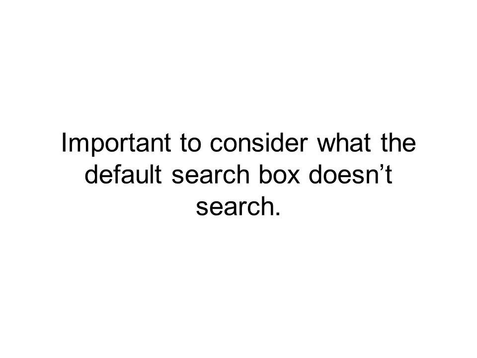 Important to consider what the default search box doesn't search.