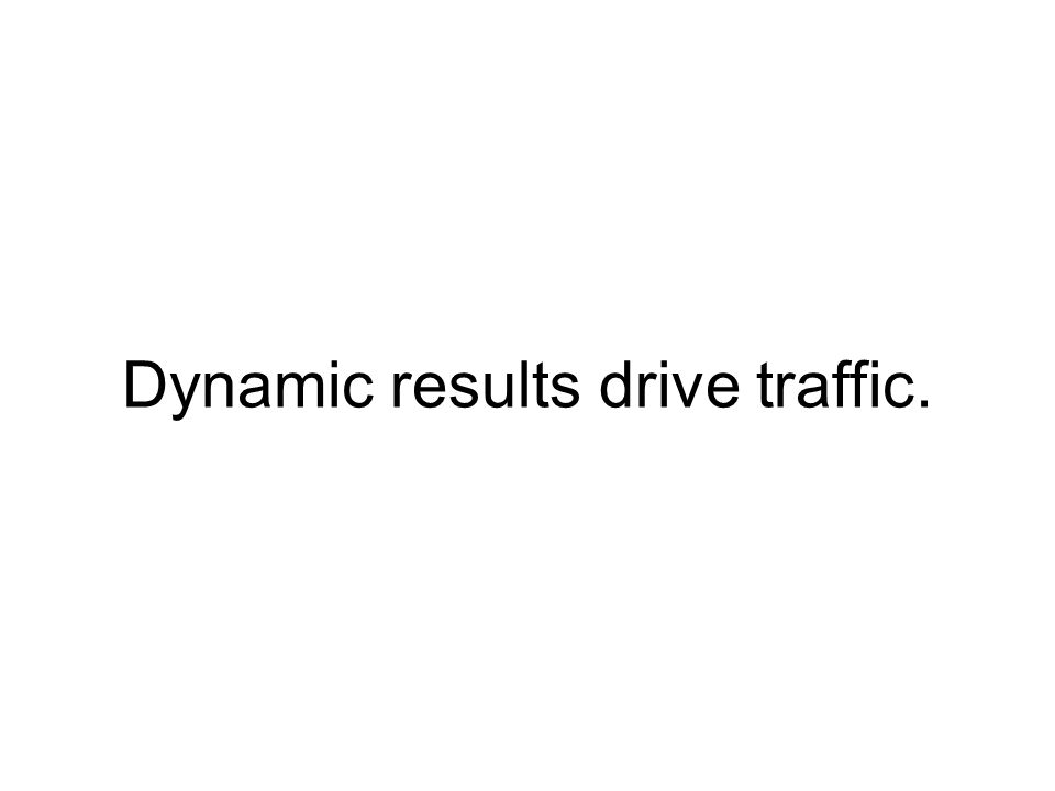 Dynamic results drive traffic.