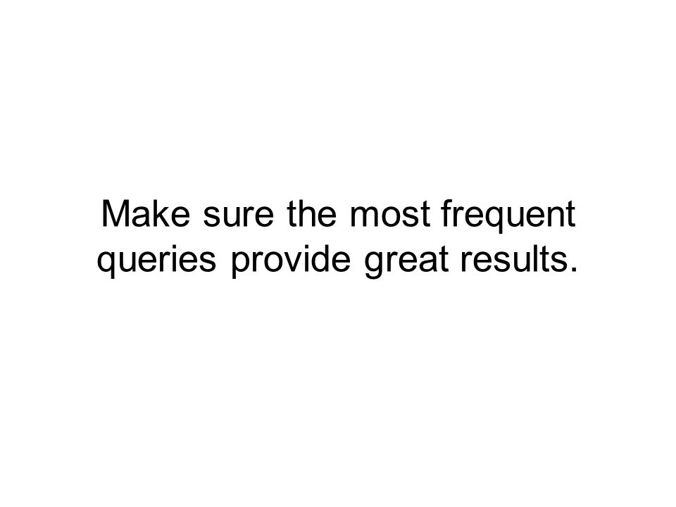 Make sure the most frequent queries provide great results.