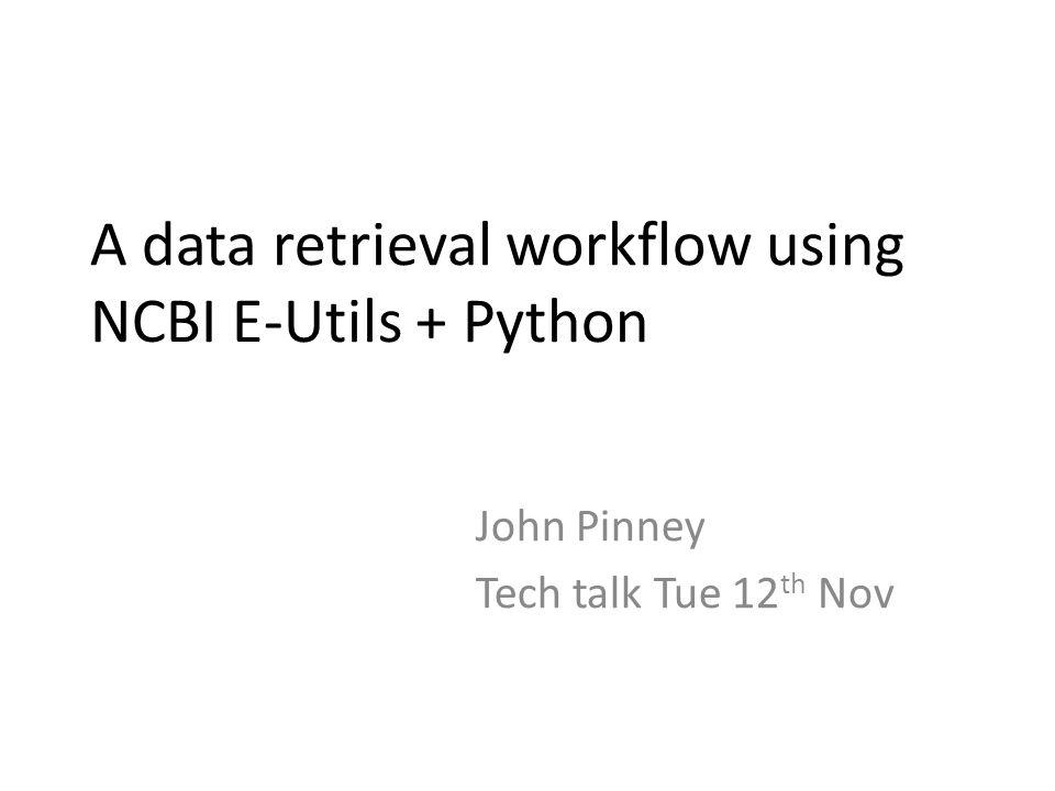 A data retrieval workflow using NCBI E-Utils + Python John Pinney Tech talk Tue 12 th Nov