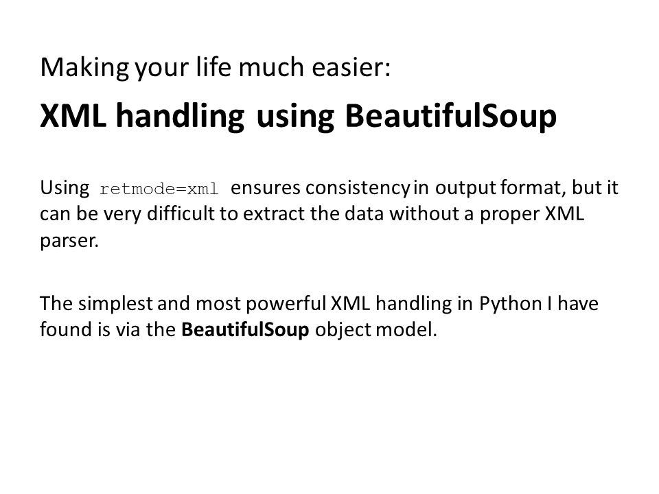 Making your life much easier: XML handling using BeautifulSoup Using retmode=xml ensures consistency in output format, but it can be very difficult to extract the data without a proper XML parser.