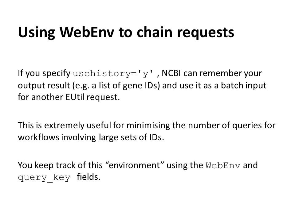 Using WebEnv to chain requests If you specify usehistory= y , NCBI can remember your output result (e.g.