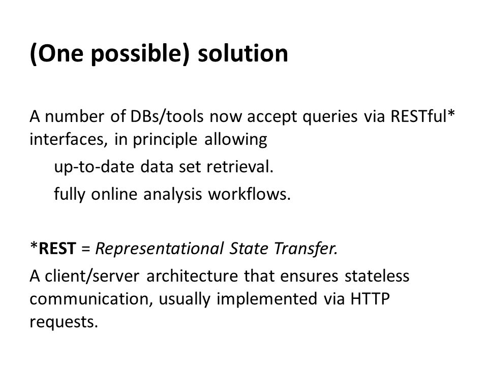 (One possible) solution A number of DBs/tools now accept queries via RESTful* interfaces, in principle allowing up-to-date data set retrieval.