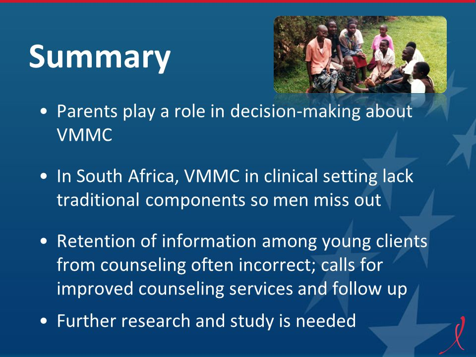 Summary Parents play a role in decision-making about VMMC In South Africa, VMMC in clinical setting lack traditional components so men miss out Retention of information among young clients from counseling often incorrect; calls for improved counseling services and follow up Further research and study is needed