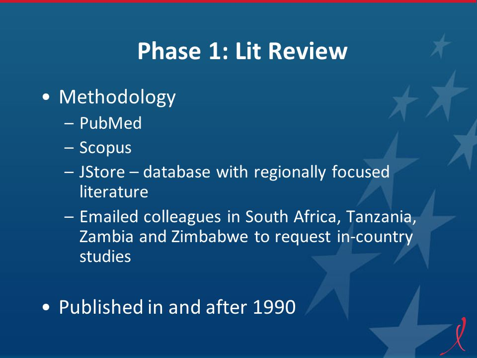 Phase 1: Lit Review Methodology –PubMed –Scopus –JStore – database with regionally focused literature –Emailed colleagues in South Africa, Tanzania, Zambia and Zimbabwe to request in-country studies Published in and after 1990
