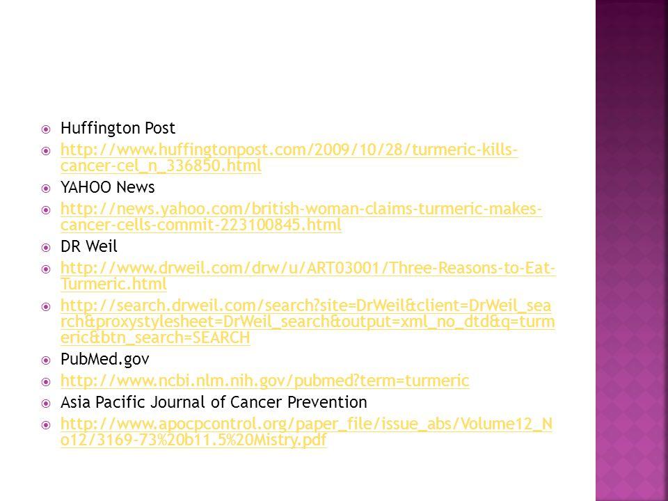  Huffington Post  http://www.huffingtonpost.com/2009/10/28/turmeric-kills- cancer-cel_n_336850.html http://www.huffingtonpost.com/2009/10/28/turmeric-kills- cancer-cel_n_336850.html  YAHOO News  http://news.yahoo.com/british-woman-claims-turmeric-makes- cancer-cells-commit-223100845.html http://news.yahoo.com/british-woman-claims-turmeric-makes- cancer-cells-commit-223100845.html  DR Weil  http://www.drweil.com/drw/u/ART03001/Three-Reasons-to-Eat- Turmeric.html http://www.drweil.com/drw/u/ART03001/Three-Reasons-to-Eat- Turmeric.html  http://search.drweil.com/search?site=DrWeil&client=DrWeil_sea rch&proxystylesheet=DrWeil_search&output=xml_no_dtd&q=turm eric&btn_search=SEARCH http://search.drweil.com/search?site=DrWeil&client=DrWeil_sea rch&proxystylesheet=DrWeil_search&output=xml_no_dtd&q=turm eric&btn_search=SEARCH  PubMed.gov  http://www.ncbi.nlm.nih.gov/pubmed?term=turmeric http://www.ncbi.nlm.nih.gov/pubmed?term=turmeric  Asia Pacific Journal of Cancer Prevention  http://www.apocpcontrol.org/paper_file/issue_abs/Volume12_N o12/3169-73%20b11.5%20Mistry.pdf http://www.apocpcontrol.org/paper_file/issue_abs/Volume12_N o12/3169-73%20b11.5%20Mistry.pdf