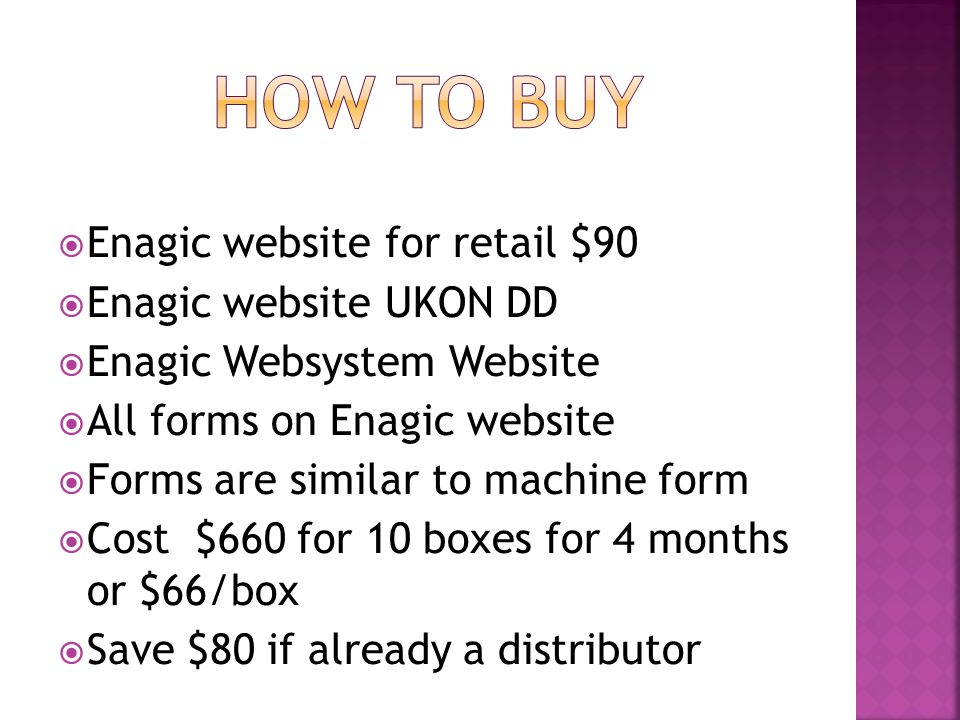  Enagic website for retail $90  Enagic website UKON DD  Enagic Websystem Website  All forms on Enagic website  Forms are similar to machine form  Cost $660 for 10 boxes for 4 months or $66/box  Save $80 if already a distributor
