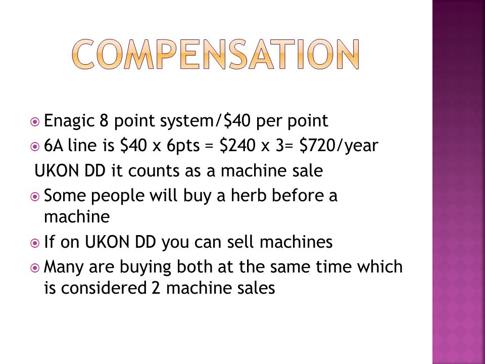  Enagic 8 point system/$40 per point  6A line is $40 x 6pts = $240 x 3= $720/year UKON DD it counts as a machine sale  Some people will buy a herb before a machine  If on UKON DD you can sell machines  Many are buying both at the same time which is considered 2 machine sales
