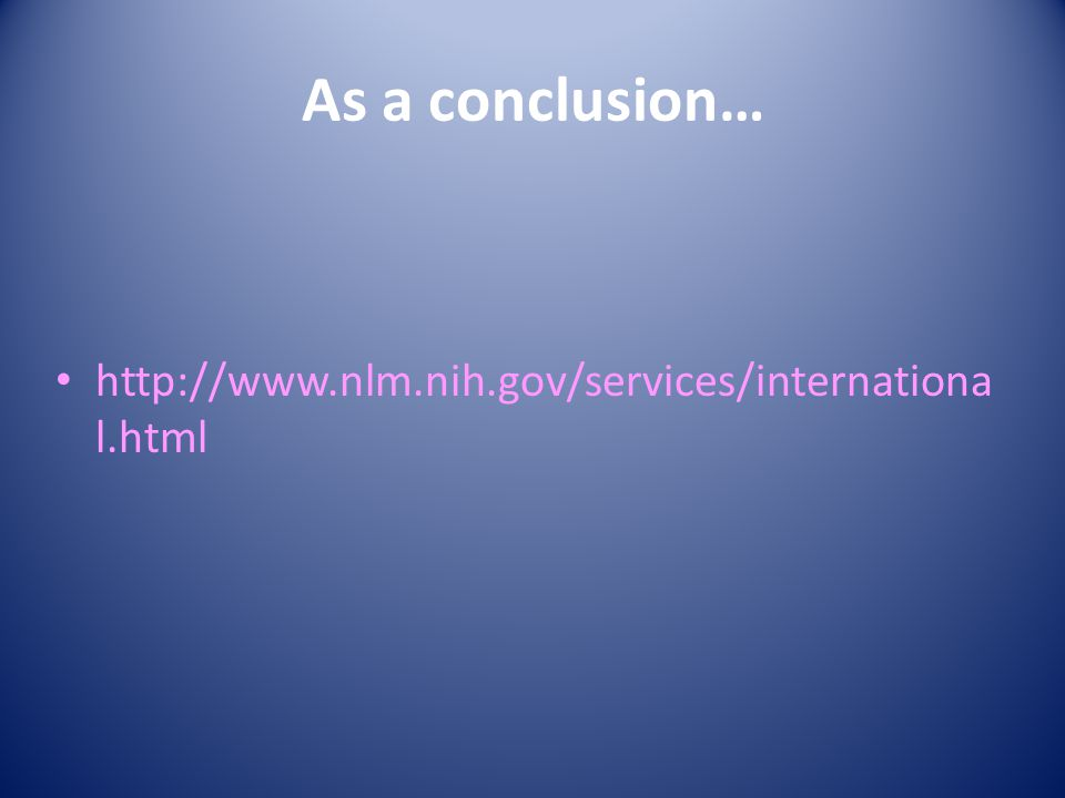 As a conclusion… http://www.nlm.nih.gov/services/internationa l.html