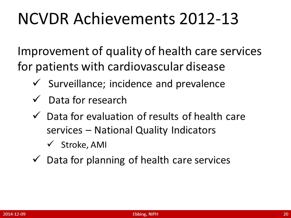 NCVDR Achievements 2012-13 Improvement of quality of health care services for patients with cardiovascular disease Surveillance; incidence and prevalence Data for research Data for evaluation of results of health care services – National Quality Indicators Stroke, AMI Data for planning of health care services 2014-12-09Ebbing, NIPH20