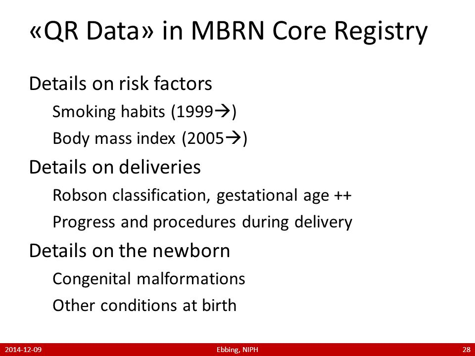 «QR Data» in MBRN Core Registry Details on risk factors Smoking habits (1999  ) Body mass index (2005  ) Details on deliveries Robson classification, gestational age ++ Progress and procedures during delivery Details on the newborn Congenital malformations Other conditions at birth 2014-12-09Ebbing, NIPH28