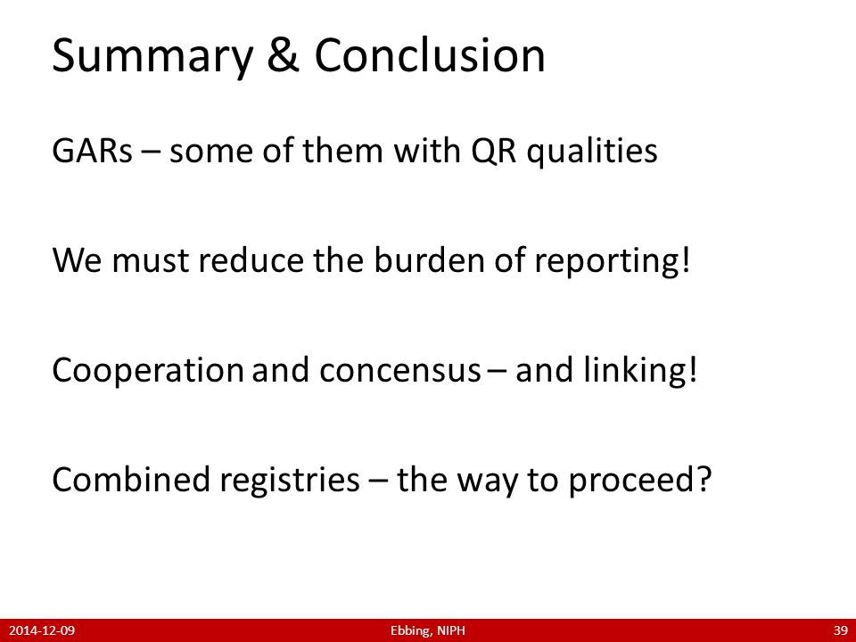 Summary & Conclusion GARs – some of them with QR qualities We must reduce the burden of reporting.