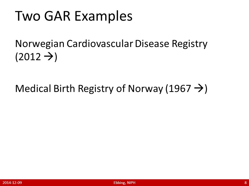 Two GAR Examples Norwegian Cardiovascular Disease Registry (2012  ) Medical Birth Registry of Norway (1967  ) 2014-12-09Ebbing, NIPH8