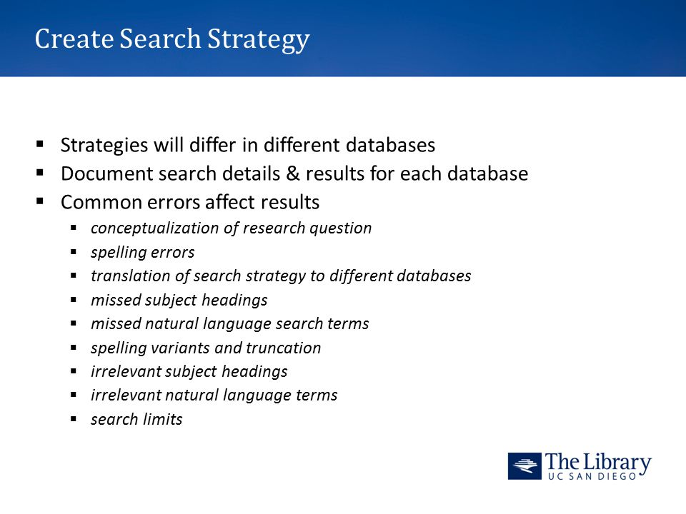 Create Search Strategy  Strategies will differ in different databases  Document search details & results for each database  Common errors affect results  conceptualization of research question  spelling errors  translation of search strategy to different databases  missed subject headings  missed natural language search terms  spelling variants and truncation  irrelevant subject headings  irrelevant natural language terms  search limits