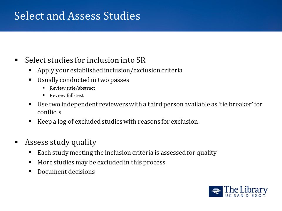 Select and Assess Studies  Select studies for inclusion into SR  Apply your established inclusion/exclusion criteria  Usually conducted in two passes  Review title/abstract  Review full-text  Use two independent reviewers with a third person available as 'tie breaker' for conflicts  Keep a log of excluded studies with reasons for exclusion  Assess study quality  Each study meeting the inclusion criteria is assessed for quality  More studies may be excluded in this process  Document decisions