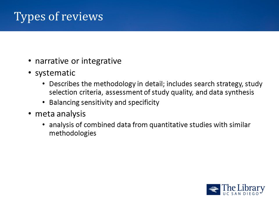Types of reviews narrative or integrative systematic Describes the methodology in detail; includes search strategy, study selection criteria, assessment of study quality, and data synthesis Balancing sensitivity and specificity meta analysis analysis of combined data from quantitative studies with similar methodologies