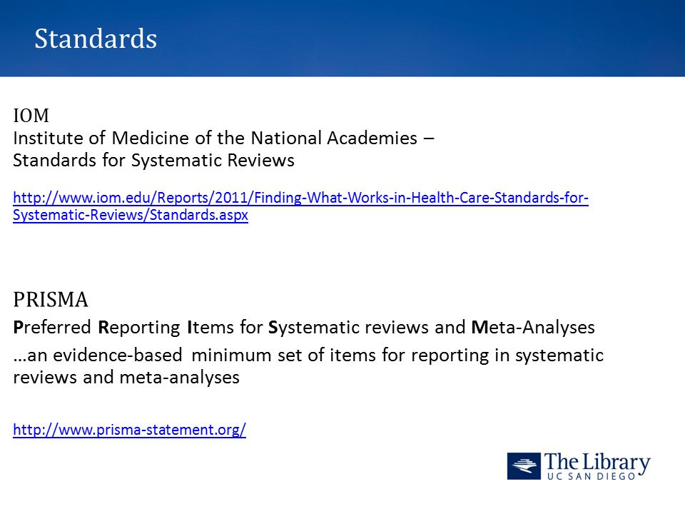 Standards IOM Institute of Medicine of the National Academies – Standards for Systematic Reviews http://www.iom.edu/Reports/2011/Finding-What-Works-in-Health-Care-Standards-for- Systematic-Reviews/Standards.aspx PRISMA Preferred Reporting Items for Systematic reviews and Meta-Analyses …an evidence-based minimum set of items for reporting in systematic reviews and meta-analyses http://www.prisma-statement.org/