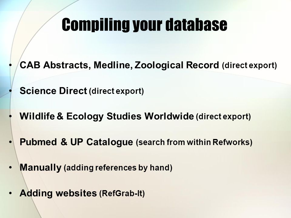 Compiling your database CAB Abstracts, Medline, Zoological Record (direct export) Science Direct (direct export) Wildlife & Ecology Studies Worldwide (direct export) Pubmed & UP Catalogue (search from within Refworks) Manually (adding references by hand) Adding websites (RefGrab-It)