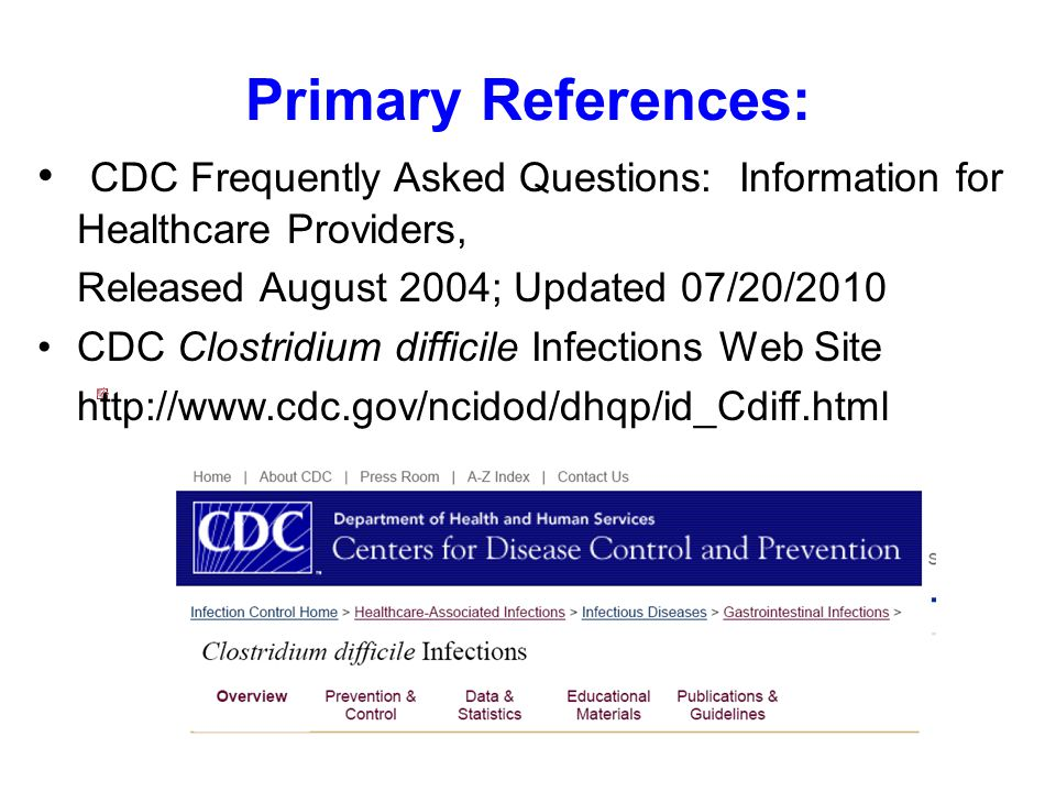 Primary References: CDC Frequently Asked Questions: Information for Healthcare Providers, Released August 2004; Updated 07/20/2010 CDC Clostridium difficile Infections Web Site http://www.cdc.gov/ncidod/dhqp/id_Cdiff.html