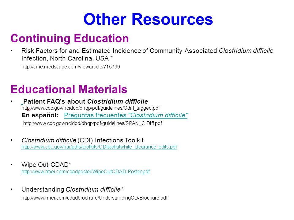 Other Resources Continuing Education Risk Factors for and Estimated Incidence of Community-Associated Clostridium difficile Infection, North Carolina, USA * http://cme.medscape.com/viewarticle/715799 Educational Materials Patient FAQ s about Clostridium difficile http://www.cdc.gov/ncidod/dhqp/pdf/guidelines/Cdiff_tagged.pdf En español: Preguntas frecuentes Clostridium difficile http://www.cdc.gov/ncidod/dhqp/pdf/guidelines/SPAN_C-Diff.pdf Preguntas frecuentes Clostridium difficile Clostridium difficile (CDI) Infections Toolkit http://www.cdc.gov/hai/pdfs/toolkits/CDItoolkitwhite_clearance_edits.pdf http://www.cdc.gov/hai/pdfs/toolkits/CDItoolkitwhite_clearance_edits.pdf Wipe Out CDAD* http://www.rmei.com/cdadposter/WipeOutCDAD-Poster.pdf http://www.rmei.com/cdadposter/WipeOutCDAD-Poster.pdf Understanding Clostridium difficile* http://www.rmei.com/cdadbrochure/UnderstandingCD-Brochure.pdf