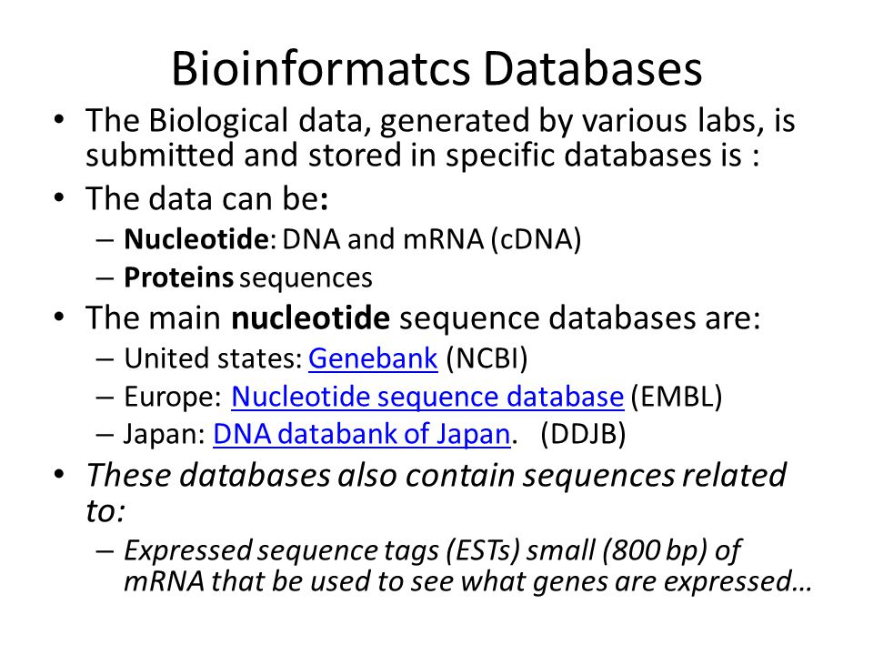 Bioinformatcs Databases The Biological data, generated by various labs, is submitted and stored in specific databases is : The data can be: – Nucleotide: DNA and mRNA (cDNA) – Proteins sequences The main nucleotide sequence databases are: – United states: Genebank (NCBI)Genebank – Europe: Nucleotide sequence database (EMBL)Nucleotide sequence database – Japan: DNA databank of Japan.