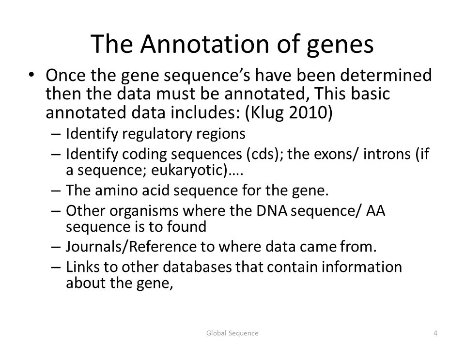 The Annotation of genes Once the gene sequence's have been determined then the data must be annotated, This basic annotated data includes: (Klug 2010) – Identify regulatory regions – Identify coding sequences (cds); the exons/ introns (if a sequence; eukaryotic)….