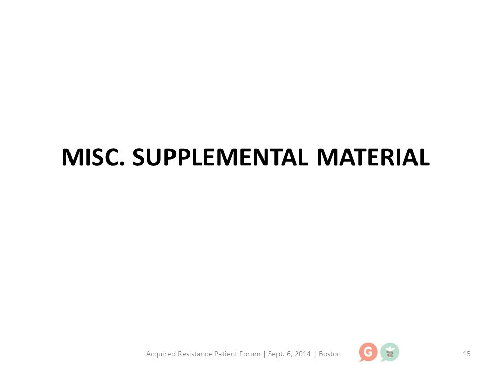 MISC. SUPPLEMENTAL MATERIAL Acquired Resistance Patient Forum | Sept. 6, 2014 | Boston15