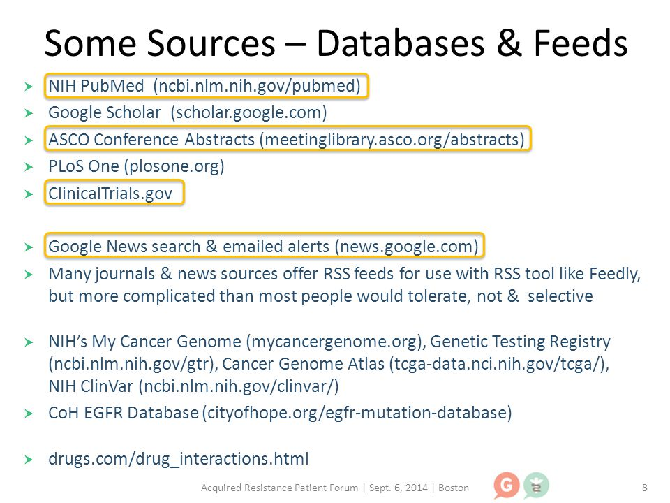 Some Sources – Databases & Feeds  NIH PubMed (ncbi.nlm.nih.gov/pubmed)  Google Scholar (scholar.google.com)  ASCO Conference Abstracts (meetinglibrary.asco.org/abstracts)  PLoS One (plosone.org)  ClinicalTrials.gov  Google News search & emailed alerts (news.google.com)  Many journals & news sources offer RSS feeds for use with RSS tool like Feedly, but more complicated than most people would tolerate, not & selective  NIH's My Cancer Genome (mycancergenome.org), Genetic Testing Registry (ncbi.nlm.nih.gov/gtr), Cancer Genome Atlas (tcga-data.nci.nih.gov/tcga/), NIH ClinVar (ncbi.nlm.nih.gov/clinvar/)  CoH EGFR Database (cityofhope.org/egfr-mutation-database)  drugs.com/drug_interactions.html Acquired Resistance Patient Forum | Sept.