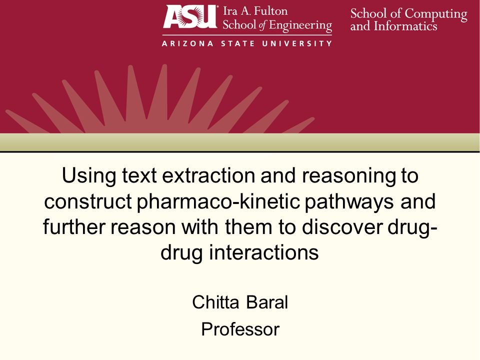 Using text extraction and reasoning to construct pharmaco-kinetic pathways and further reason with them to discover drug- drug interactions Chitta Baral Professor