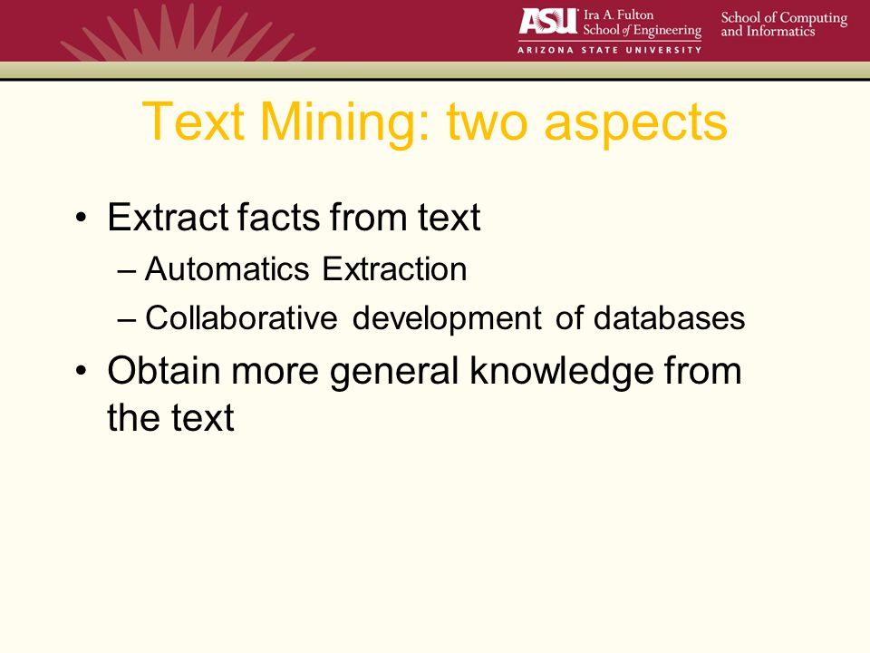 Text Mining: two aspects Extract facts from text –Automatics Extraction –Collaborative development of databases Obtain more general knowledge from the text