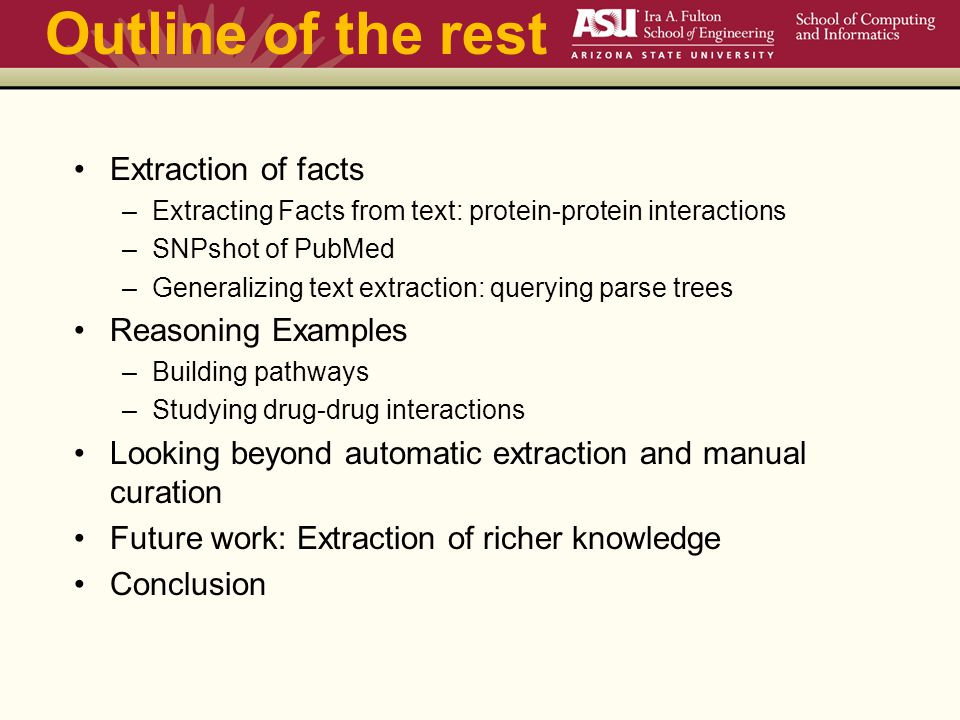 Outline of the rest Extraction of facts –Extracting Facts from text: protein-protein interactions –SNPshot of PubMed –Generalizing text extraction: querying parse trees Reasoning Examples –Building pathways –Studying drug-drug interactions Looking beyond automatic extraction and manual curation Future work: Extraction of richer knowledge Conclusion