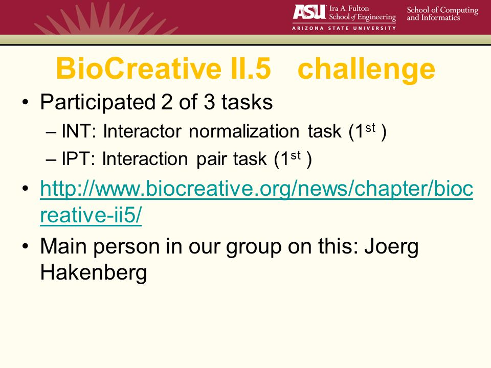 BioCreative II.5 challenge Participated 2 of 3 tasks –INT: Interactor normalization task (1 st ) –IPT: Interaction pair task (1 st ) http://www.biocreative.org/news/chapter/bioc reative-ii5/http://www.biocreative.org/news/chapter/bioc reative-ii5/ Main person in our group on this: Joerg Hakenberg