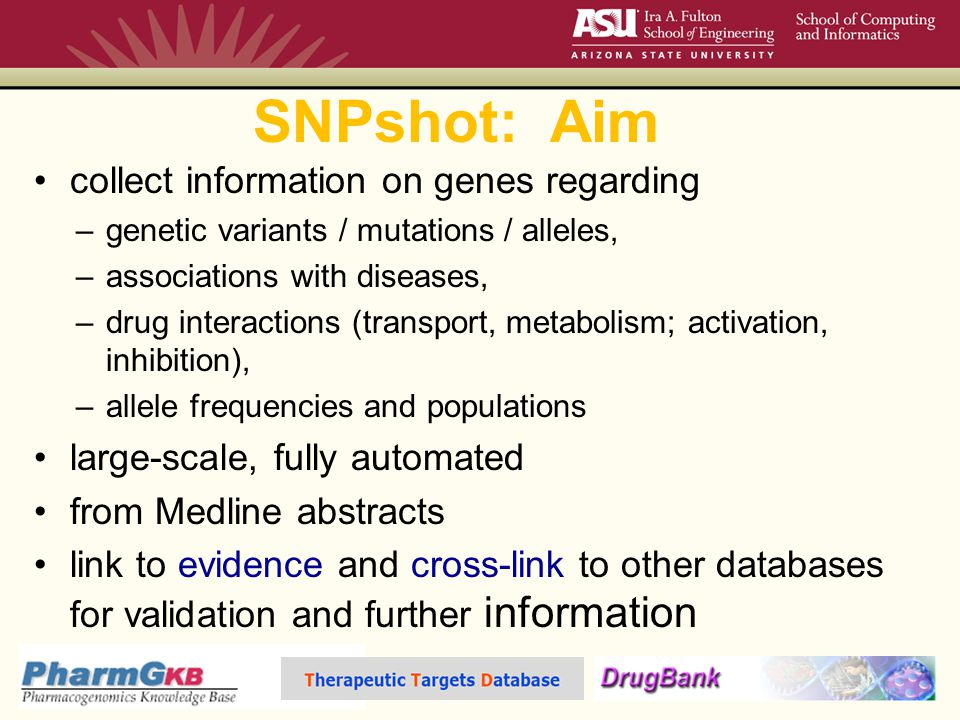 SNPshot: Aim collect information on genes regarding –genetic variants / mutations / alleles, –associations with diseases, –drug interactions (transport, metabolism; activation, inhibition), –allele frequencies and populations large-scale, fully automated from Medline abstracts link to evidence and cross-link to other databases for validation and further information
