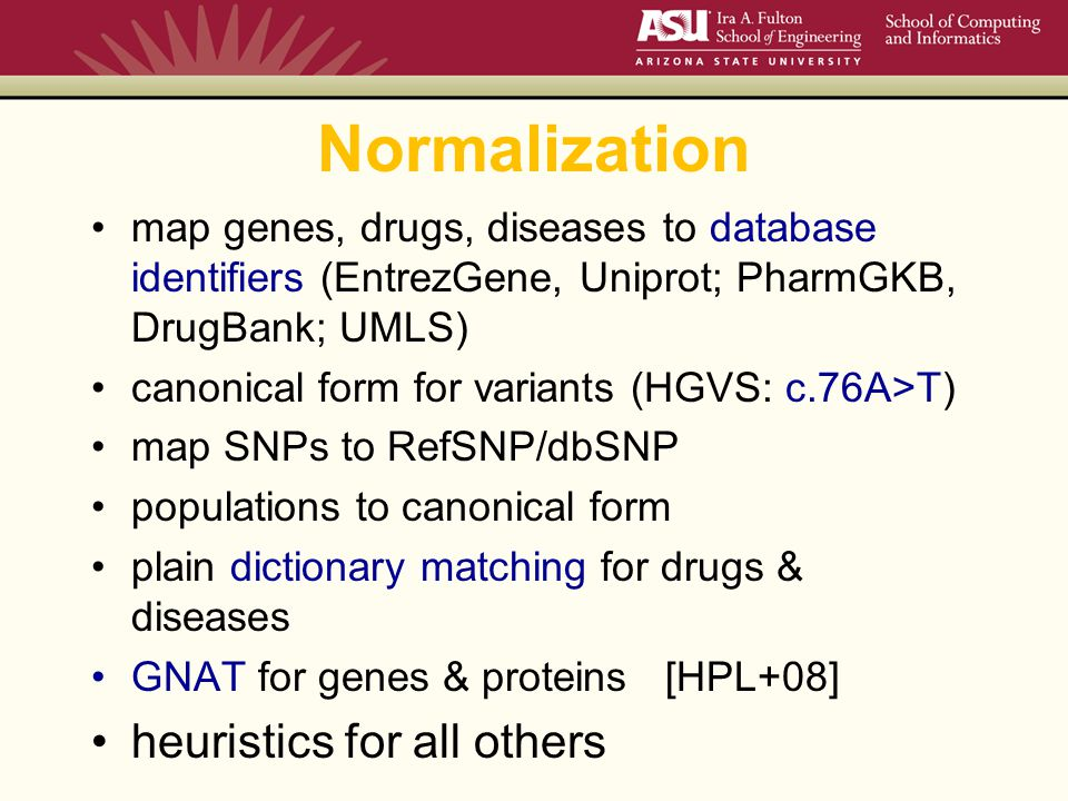 Normalization map genes, drugs, diseases to database identifiers (EntrezGene, Uniprot; PharmGKB, DrugBank; UMLS) canonical form for variants (HGVS: c.76A>T) map SNPs to RefSNP/dbSNP populations to canonical form plain dictionary matching for drugs & diseases GNAT for genes & proteins [HPL+08] heuristics for all others