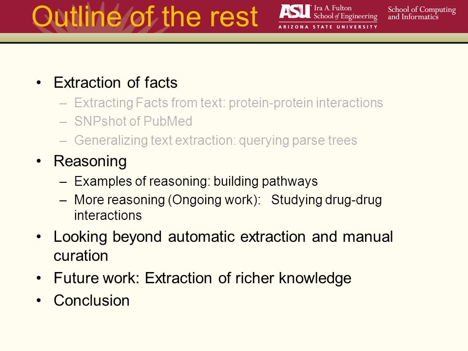 Outline of the rest Extraction of facts –Extracting Facts from text: protein-protein interactions –SNPshot of PubMed –Generalizing text extraction: querying parse trees Reasoning –Examples of reasoning: building pathways –More reasoning (Ongoing work): Studying drug-drug interactions Looking beyond automatic extraction and manual curation Future work: Extraction of richer knowledge Conclusion
