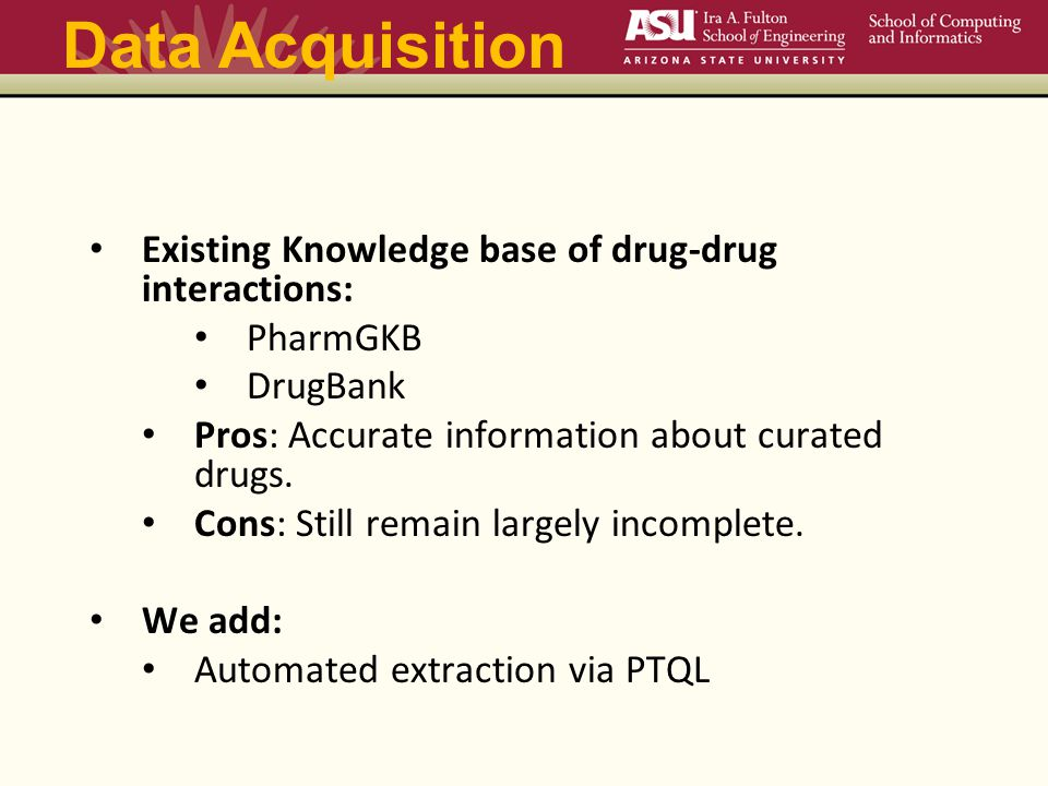 Data Acquisition Existing Knowledge base of drug-drug interactions: PharmGKB DrugBank Pros: Accurate information about curated drugs.
