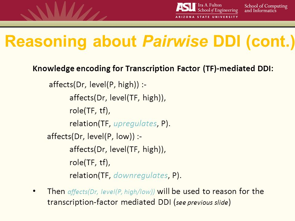 Reasoning about Pairwise DDI (cont.) Knowledge encoding for Transcription Factor (TF)-mediated DDI: affects(Dr, level(P, high)) :- affects(Dr, level(TF, high)), role(TF, tf), relation(TF, upregulates, P).