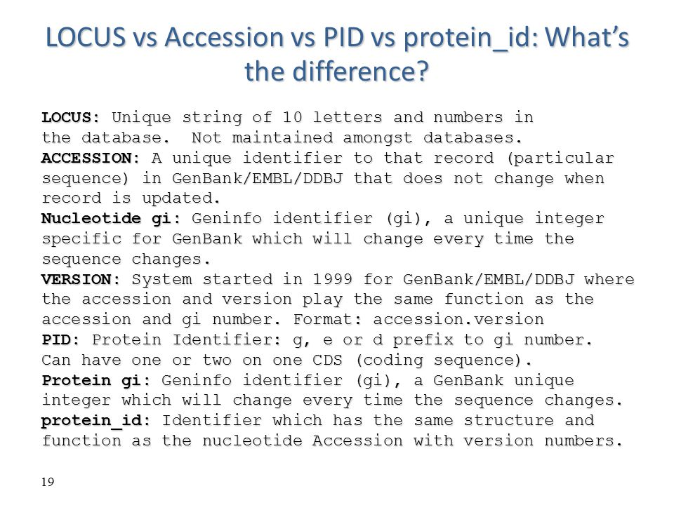 19 LOCUS vs Accession vs PID vs protein_id: What's the difference? LOCUS: Unique string of 10 letters and numbers in the database. Not maintained amon